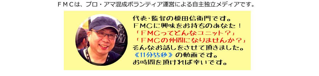代表・監督の榎田信衛門です。FMCに興味をお持ちのあなた!「FMCってどんなユニット?」「FMCの仲間になりませんか?」そんなお話しをさせて頂きました。《11分55秒》の動画です。お時間を頂ければ幸いです。