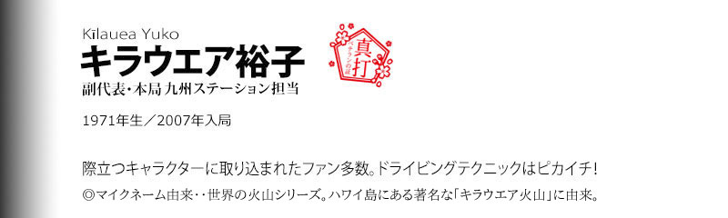 キラウエア裕子 副代表・本局。際立つキャラクターに取り込まれたファン多数。ドライビングテクニックはピカイチ!